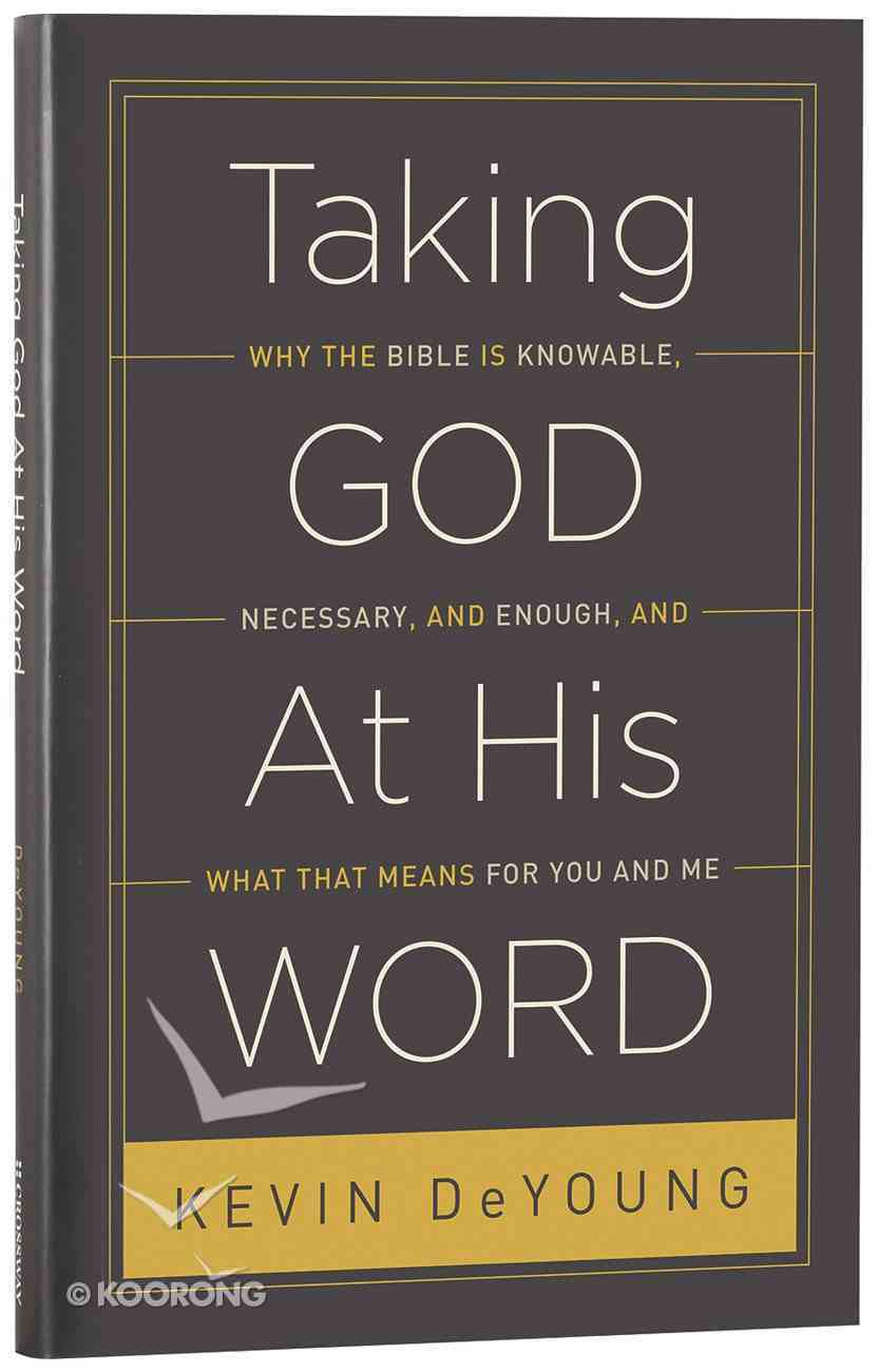 Taking God At His Word: Why the Bible is Knowable, Necessary, and Enough, and What That Means Hardback