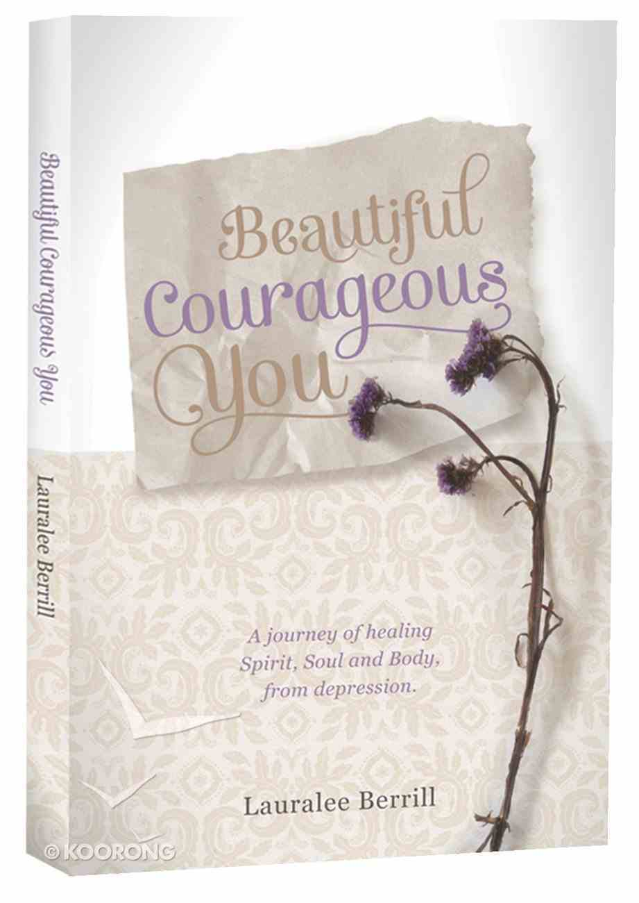 Beautiful, Courageous You: A Journey of Healing Spirit, Soul and Body From Depression Paperback