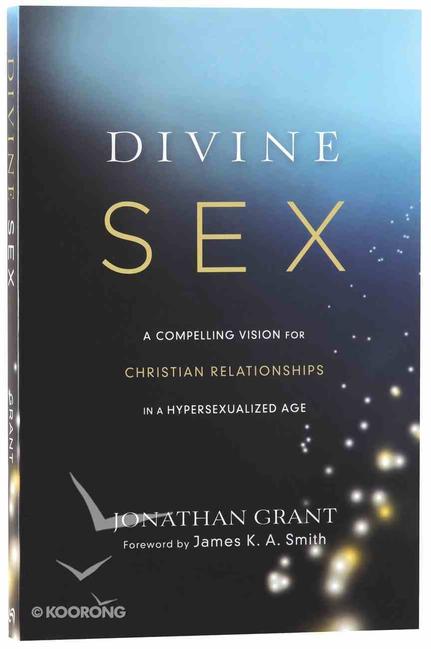 Divine Sex: A Compelling Vision For Christian Relationships in a Hypersexualized World Paperback