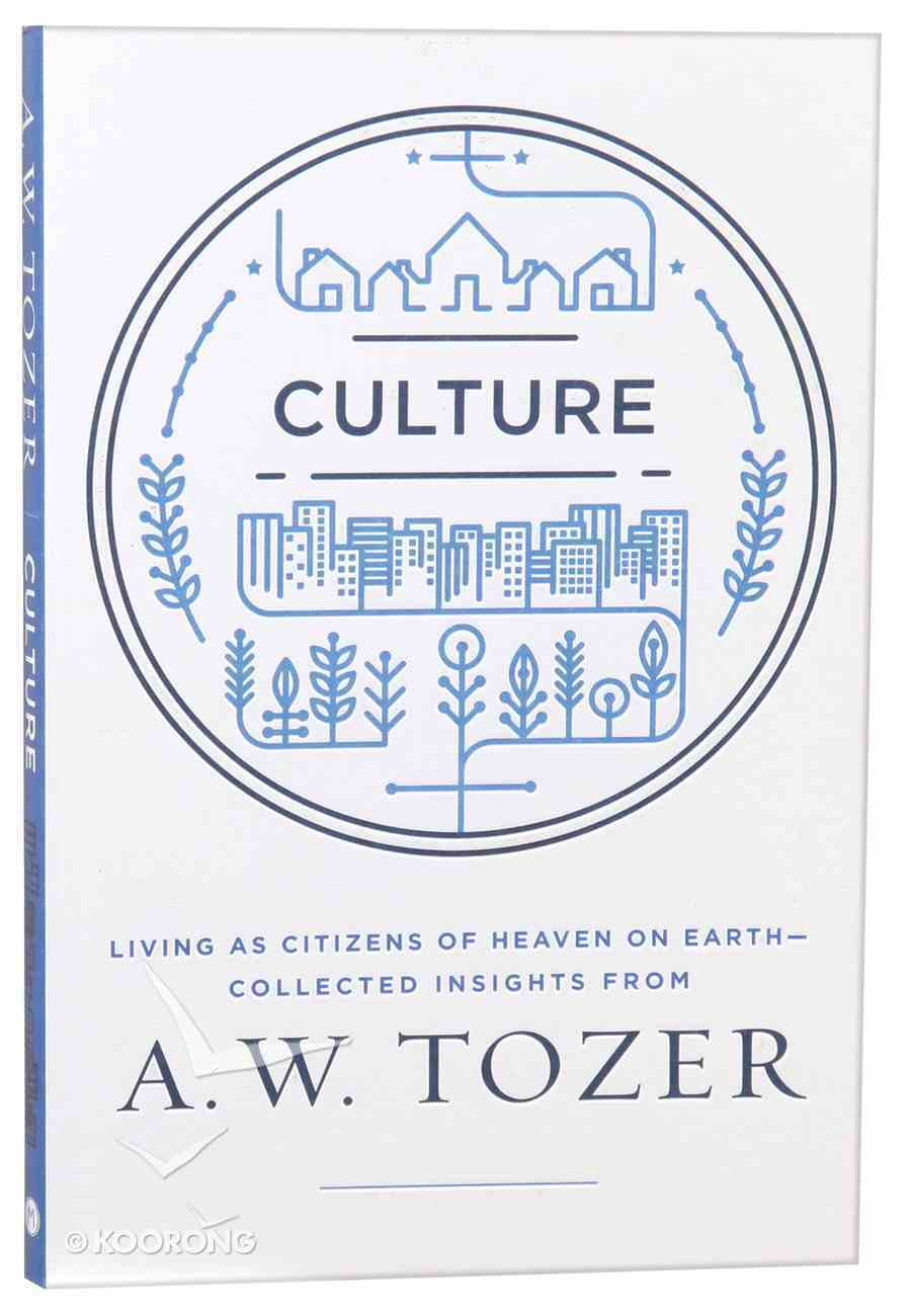 Culture: Living as Citizens of Heaven on Earth - Collected Insights From Aw Tozer (A W Tozer Collected Insights Series) Paperback