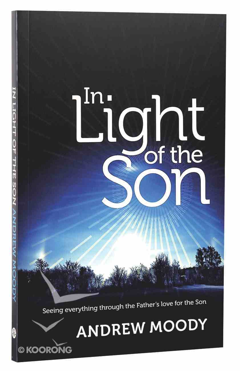 In Light of the Son: Seeing Everything Through the Father's Love For the Son Paperback