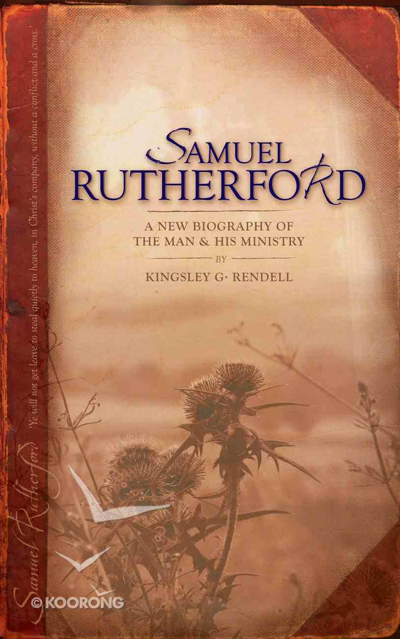 Samuel Rutherford: A New Biography of the Man and His Ministry Paperback