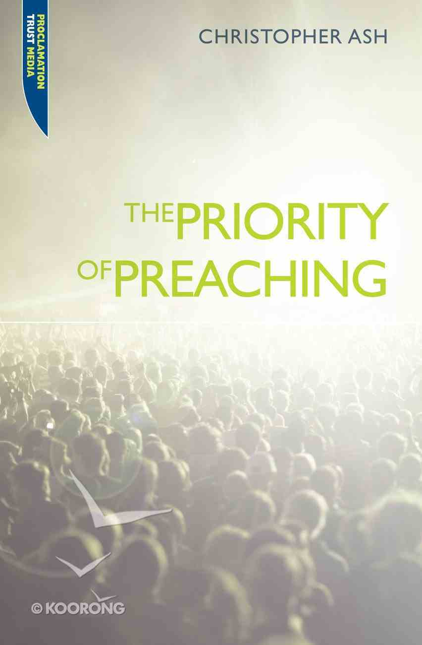 "The Priority of Preaching (Proclamation Trust's ""Preaching The Bible"" Series) Paperback"