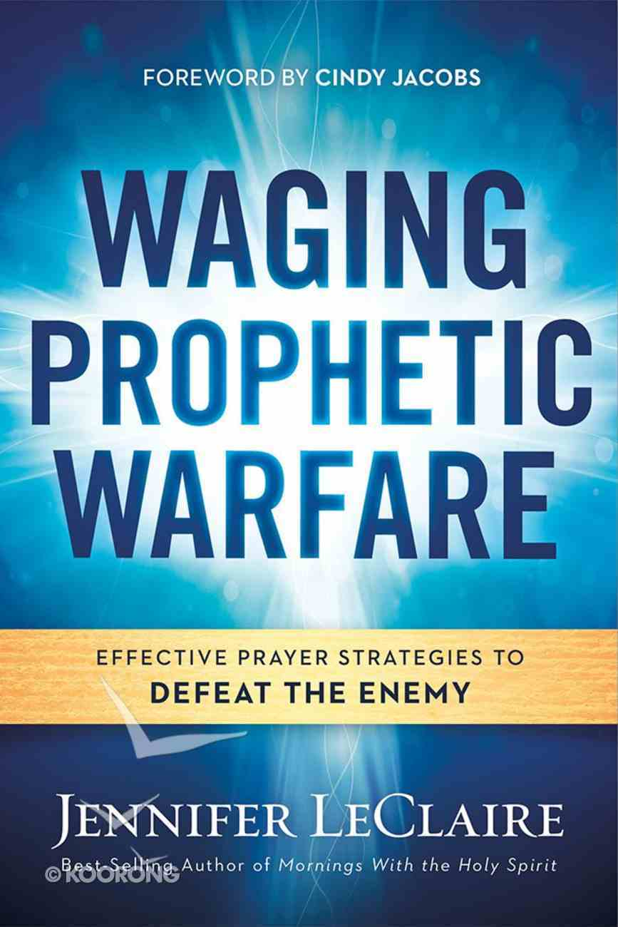 Waging Prophetic Warfare: Effective Prayer Strategies to Defeat the Enemy Paperback