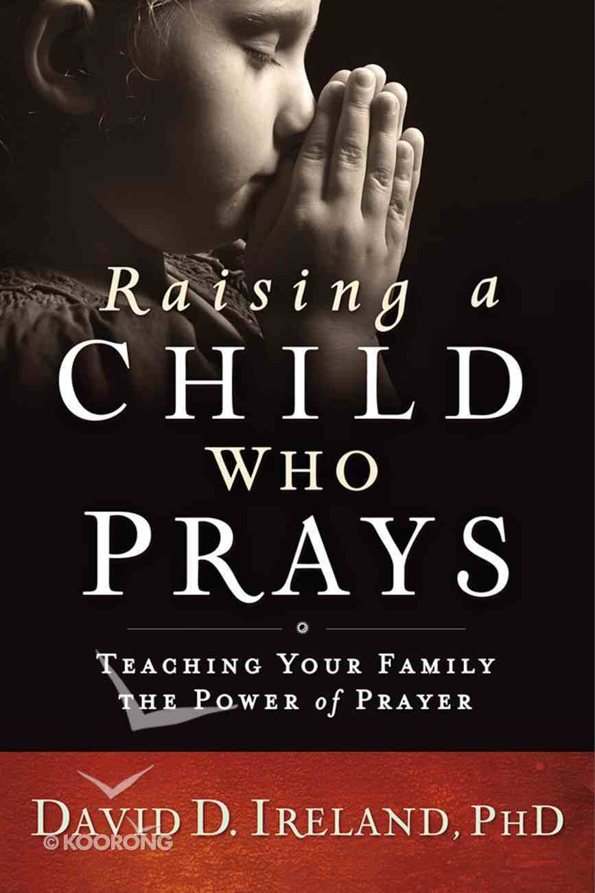 Raising a Child Who Prays: Teaching Your Family the Power of Prayer Paperback
