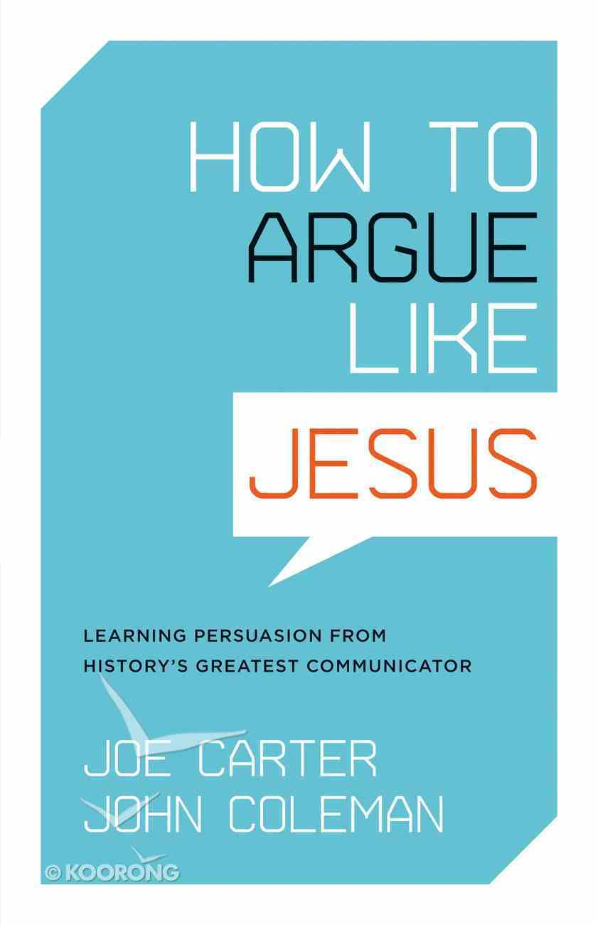 How to Argue Like Jesus: Learning Persuasion From History's Greatest Communicator Paperback