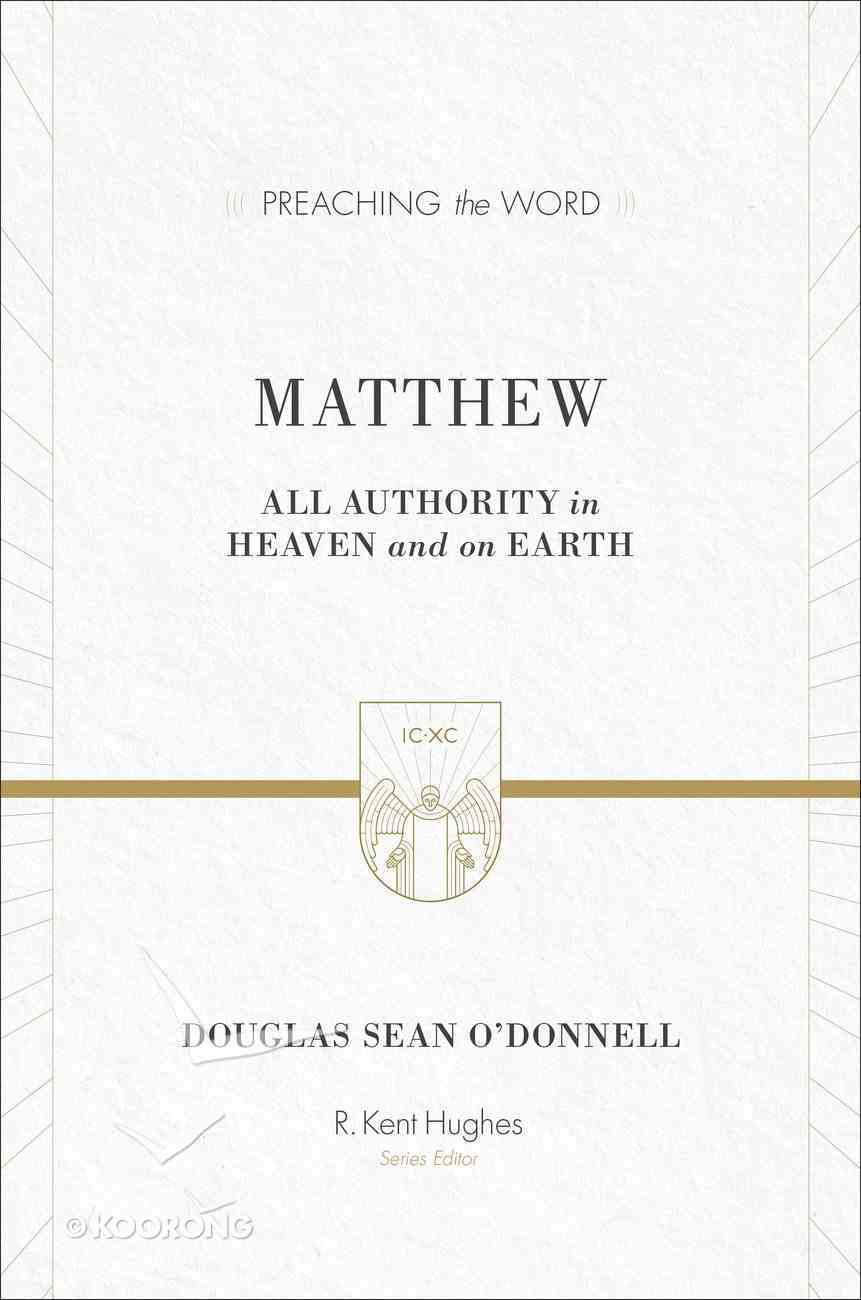 Matthew - All Authority on Heaven and Earth (Preaching The Word Series) Hardback
