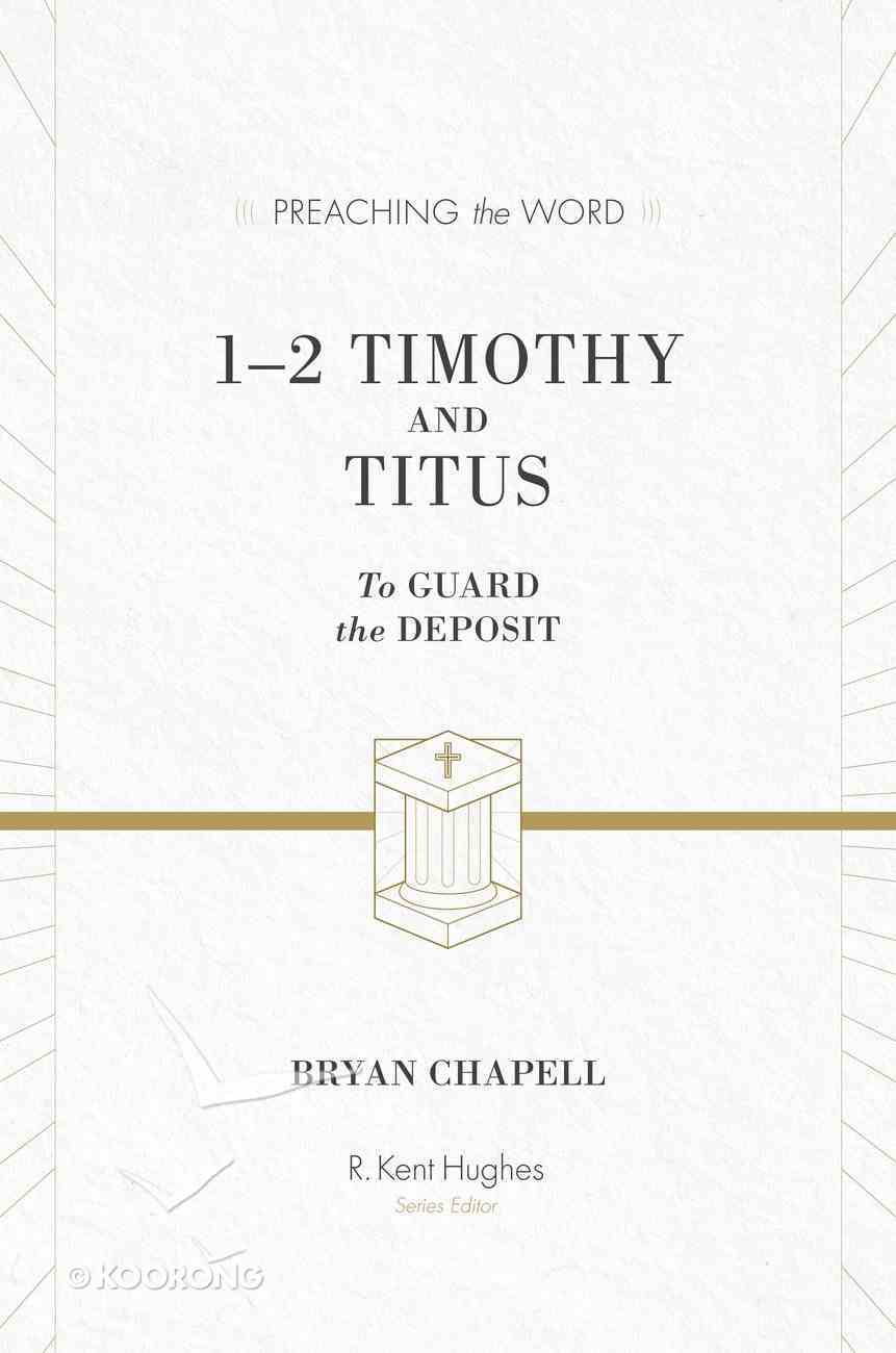 1&2 Timothy and Titus - to Guard the Deposit (ESV Edition) (Preaching The Word Series) Hardback