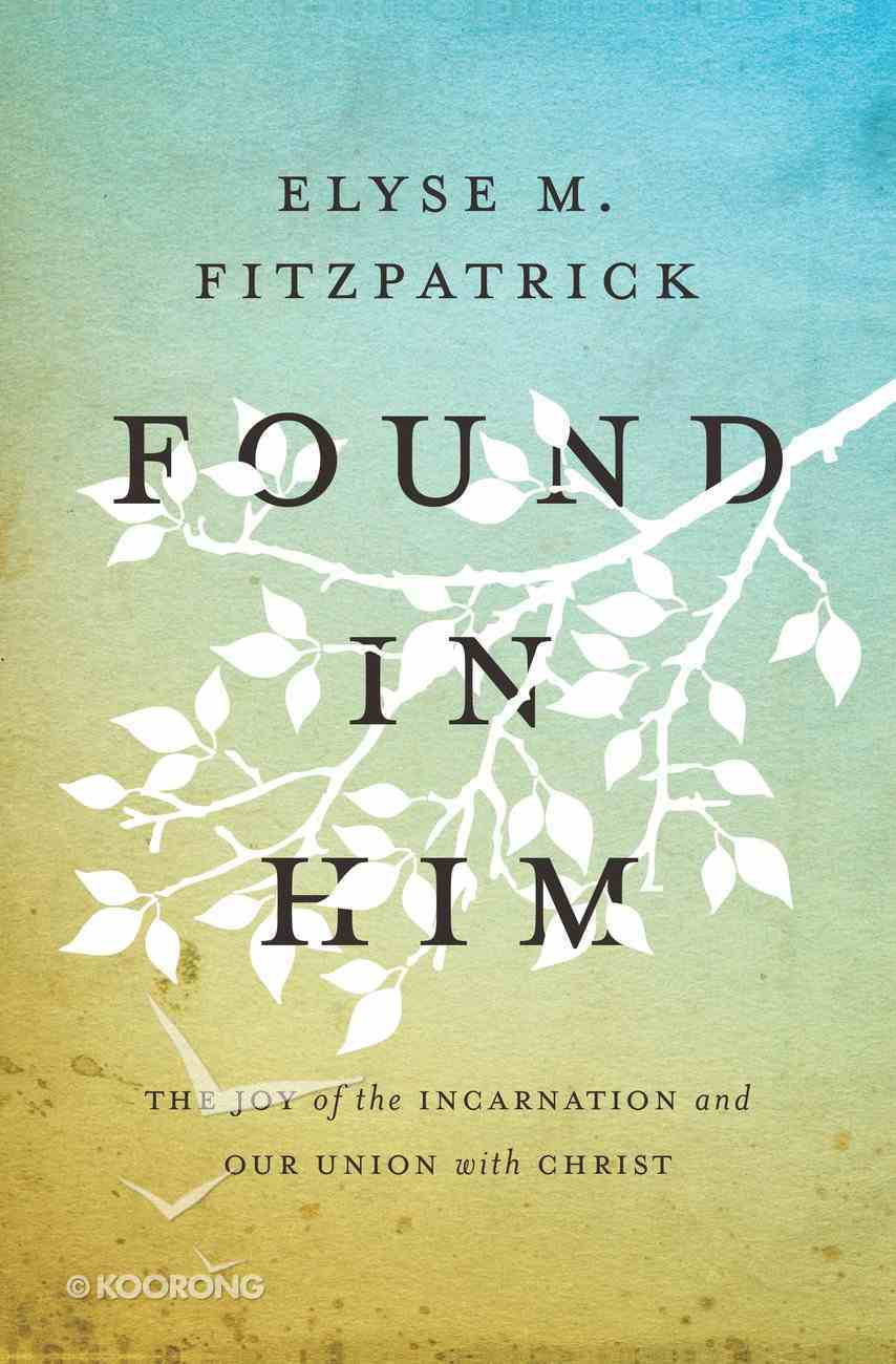 Found in Him: The Joy of the Incarnation and Our Union With Christ Paperback