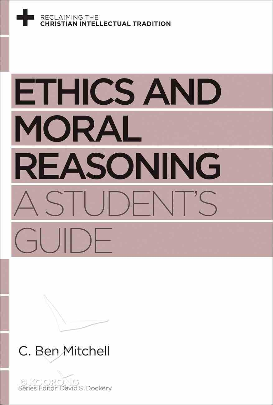 Ethics and Moral Reasoning: A Student's Guide (Reclaiming The Christian Intellectual Tradition Series) Paperback