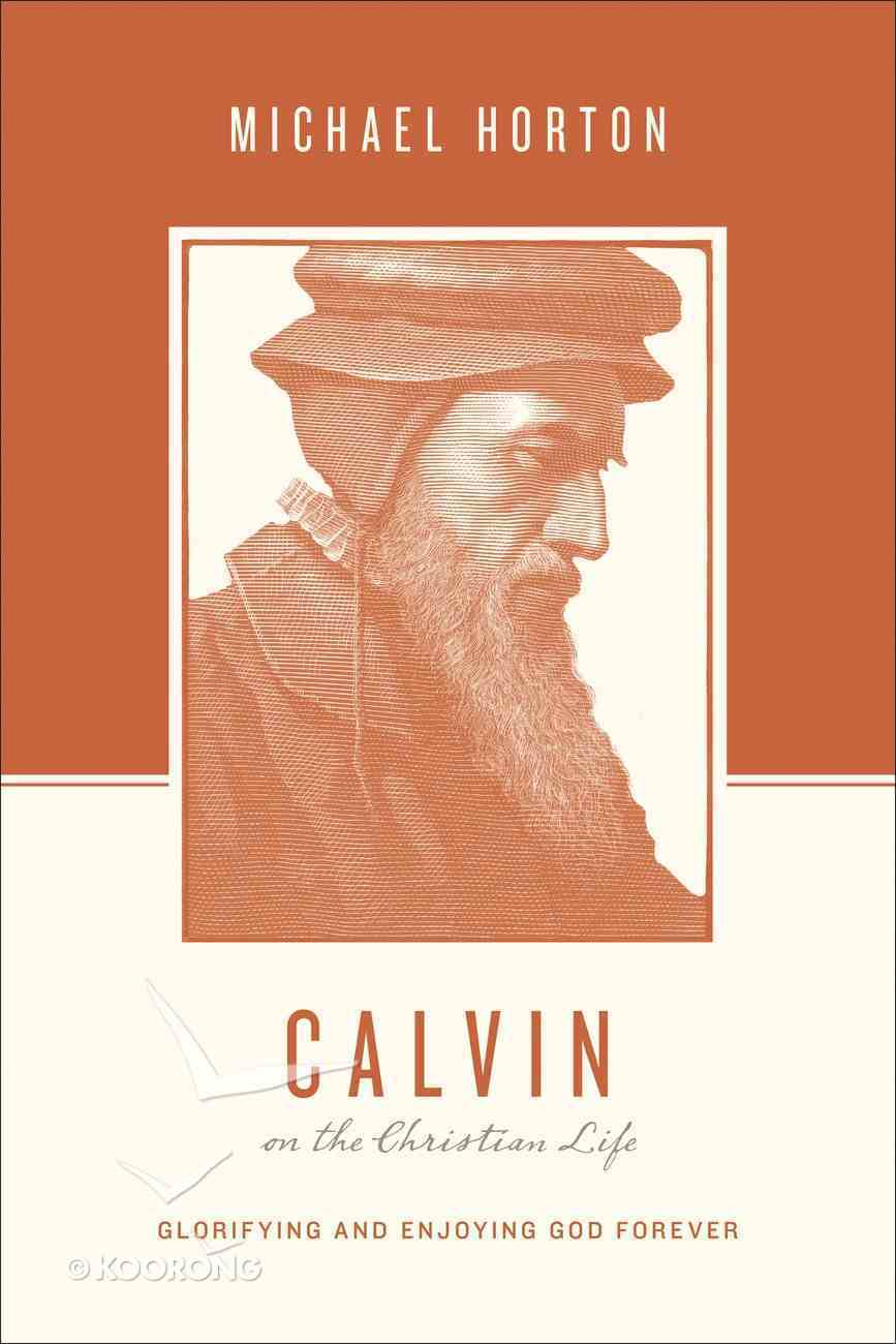 Calvin on the Christian Life - Glorifying and Enjoying God Forever (Theologians On The Christian Life Series) Paperback