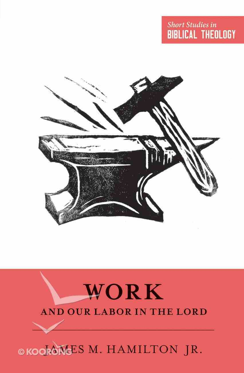 Work and Our Labor in the Lord (Short Studies In Biblical Theology Series) Paperback