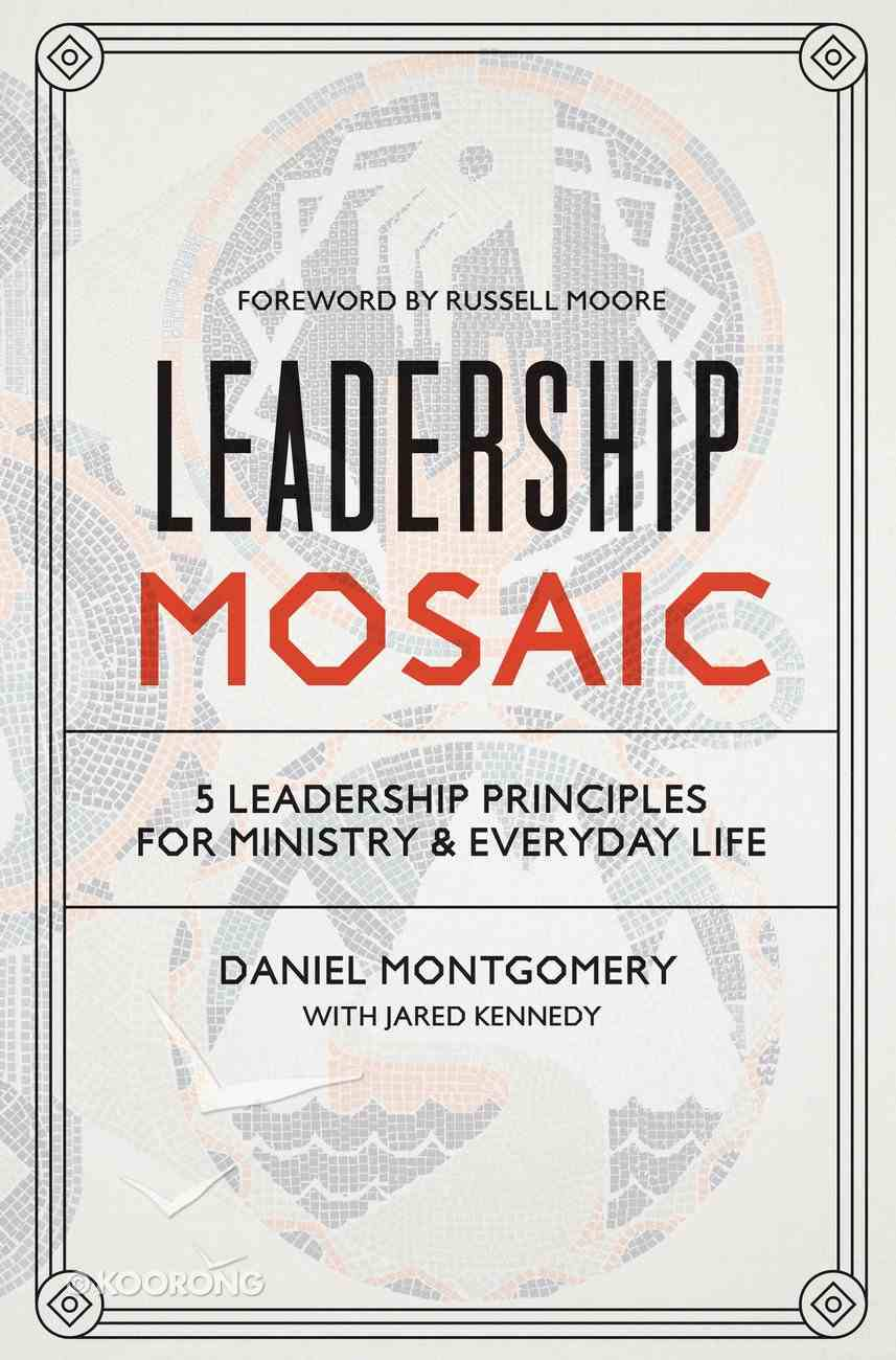 Leadership Mosaic: 5 Leadership Principles For Ministry and Everyday Life Hardback