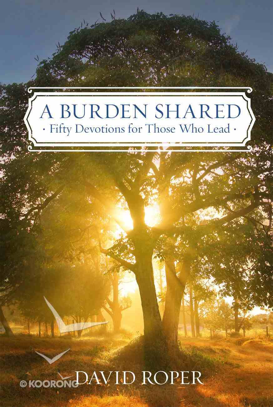 A Burden Shared: Fifty Devotions For Those Who Lead Paperback