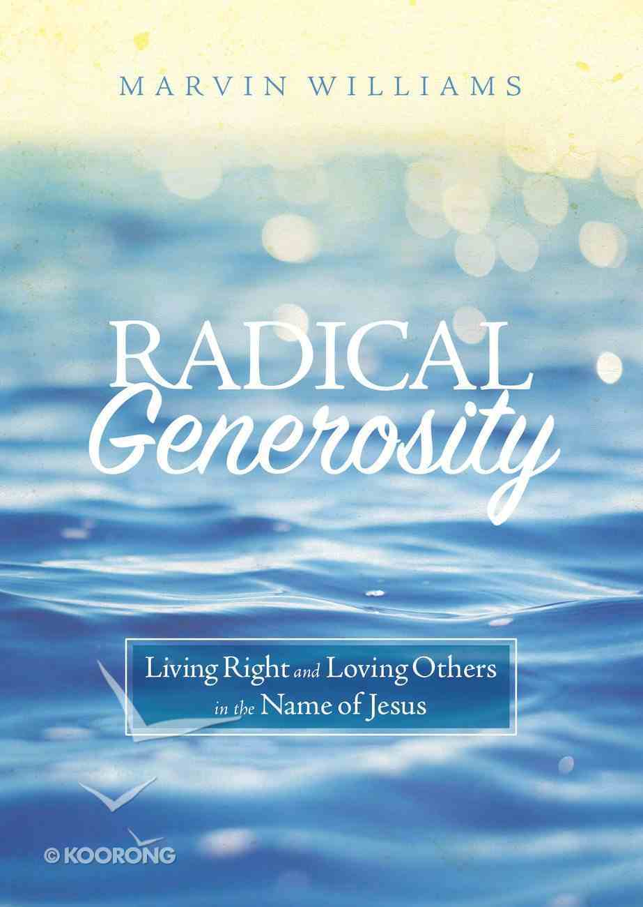 Radical Generosity: Living Right and Loving Others in the Name of Jesus Paperback