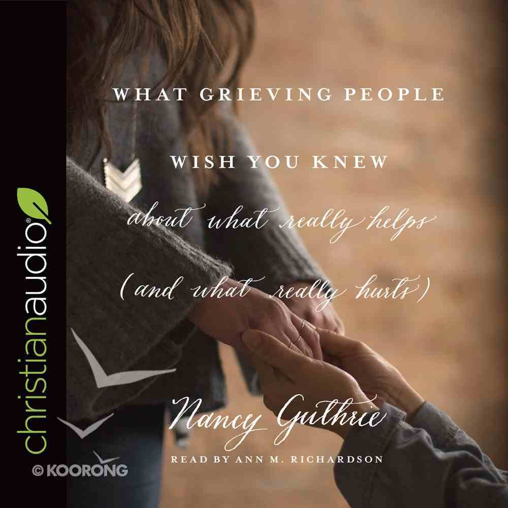 What Grieving People Wish You Knew About What Really Helps (And What Really Hurts) eAudio Book