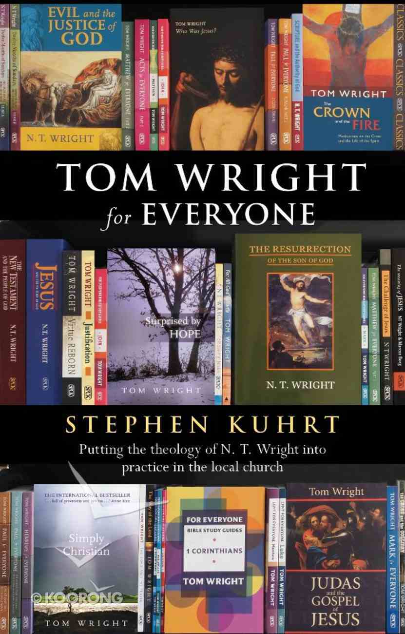 Tom Wright For Everyone: Putting the Theology of N T Wright Into Practice in the Local Church eBook