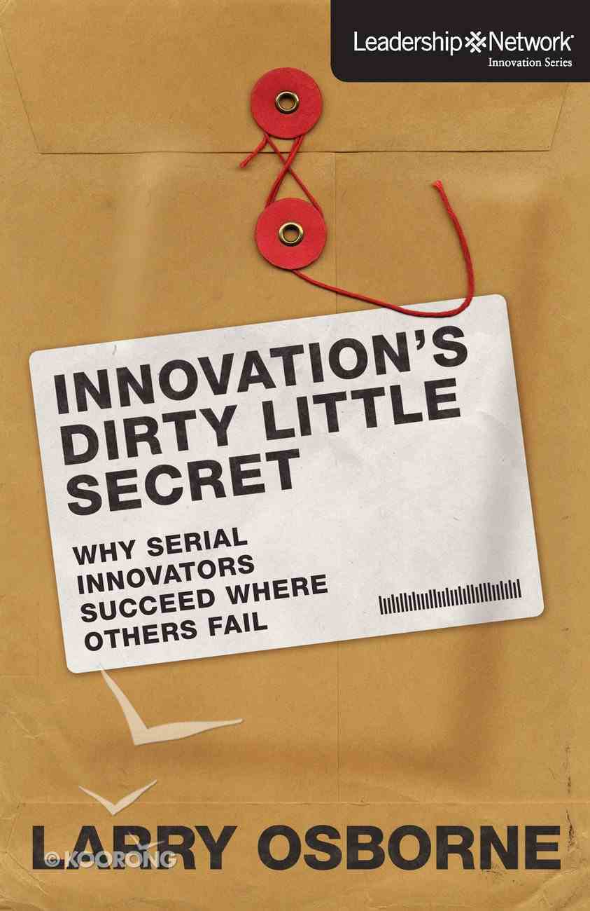 Innovation's Dirty Little Secret - Why Serial Innovators Succeed Where Others Fail (Leadership Network Innovation Series) eBook