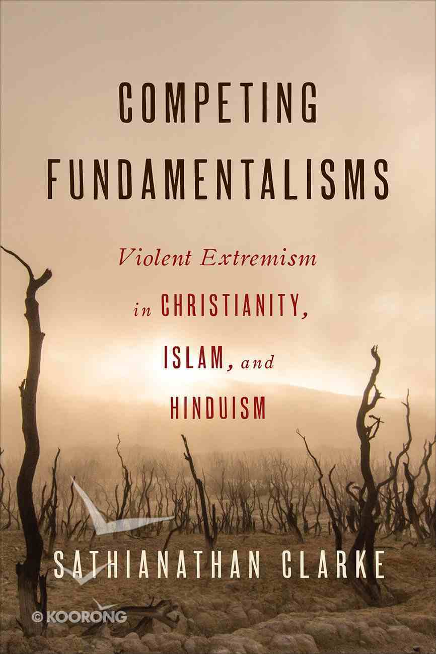 Competing Fundamentalisms: Violent Extremism in Christianity, Islam, and Hinduism Paperback