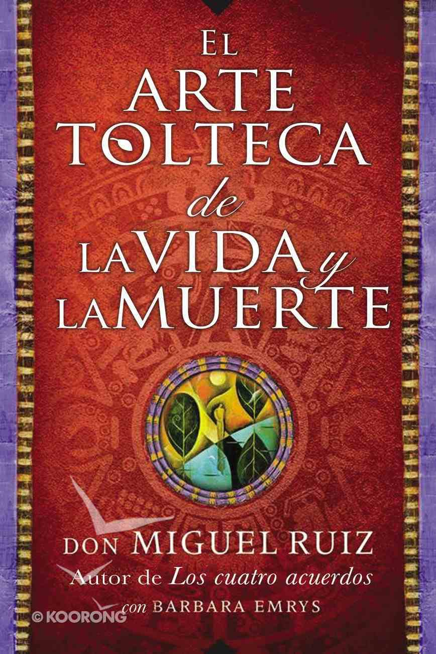 El Arte Tolteca De La Vida Y La Muerte (The Toltec Art Of Life And Death - Spanish Edition) eBook