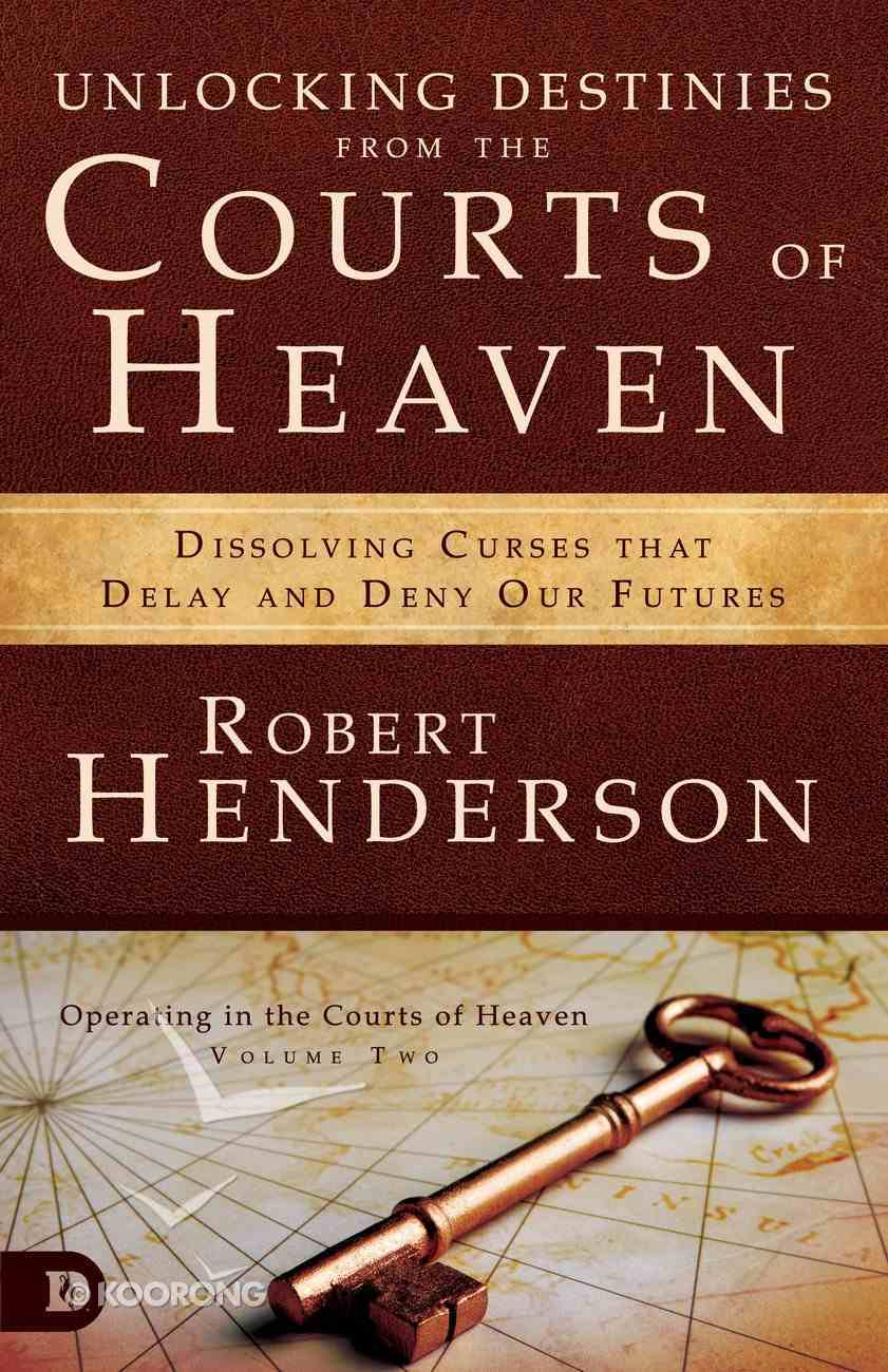 Unlocking Destinies From the Courts of Heaven - Dissolving Curses That Delay and Deny Our Futures (#01 in Official Courts Of Heaven Series) eBook