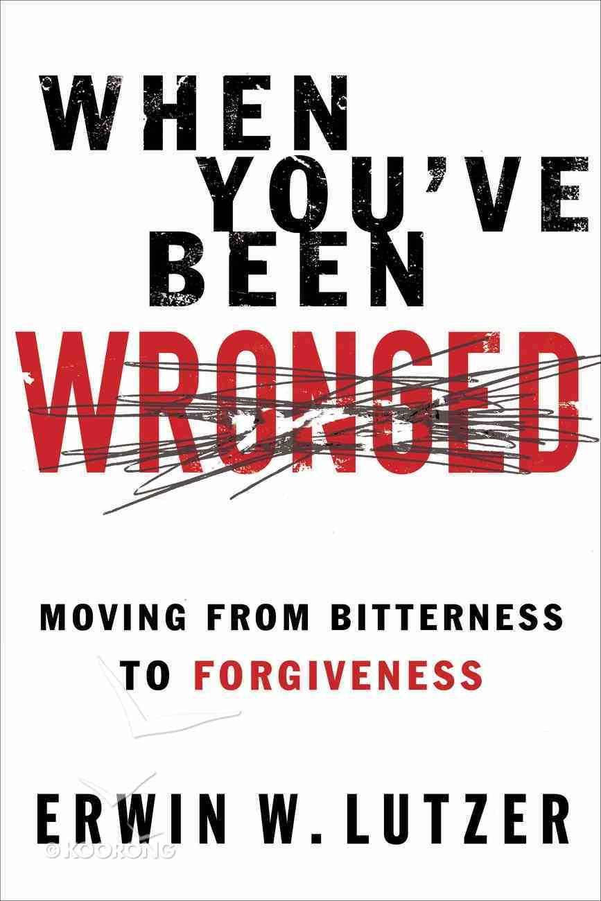 When You've Been Wronged: Moving From Bitterness to Forgiveness eBook