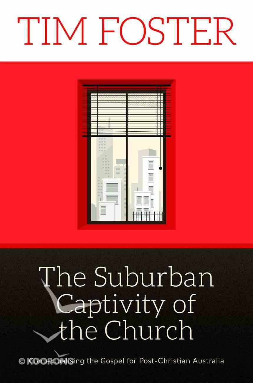 Suburban Captivity of the Church: The Contextualising the Gospel For Post-Christian Australia eBook