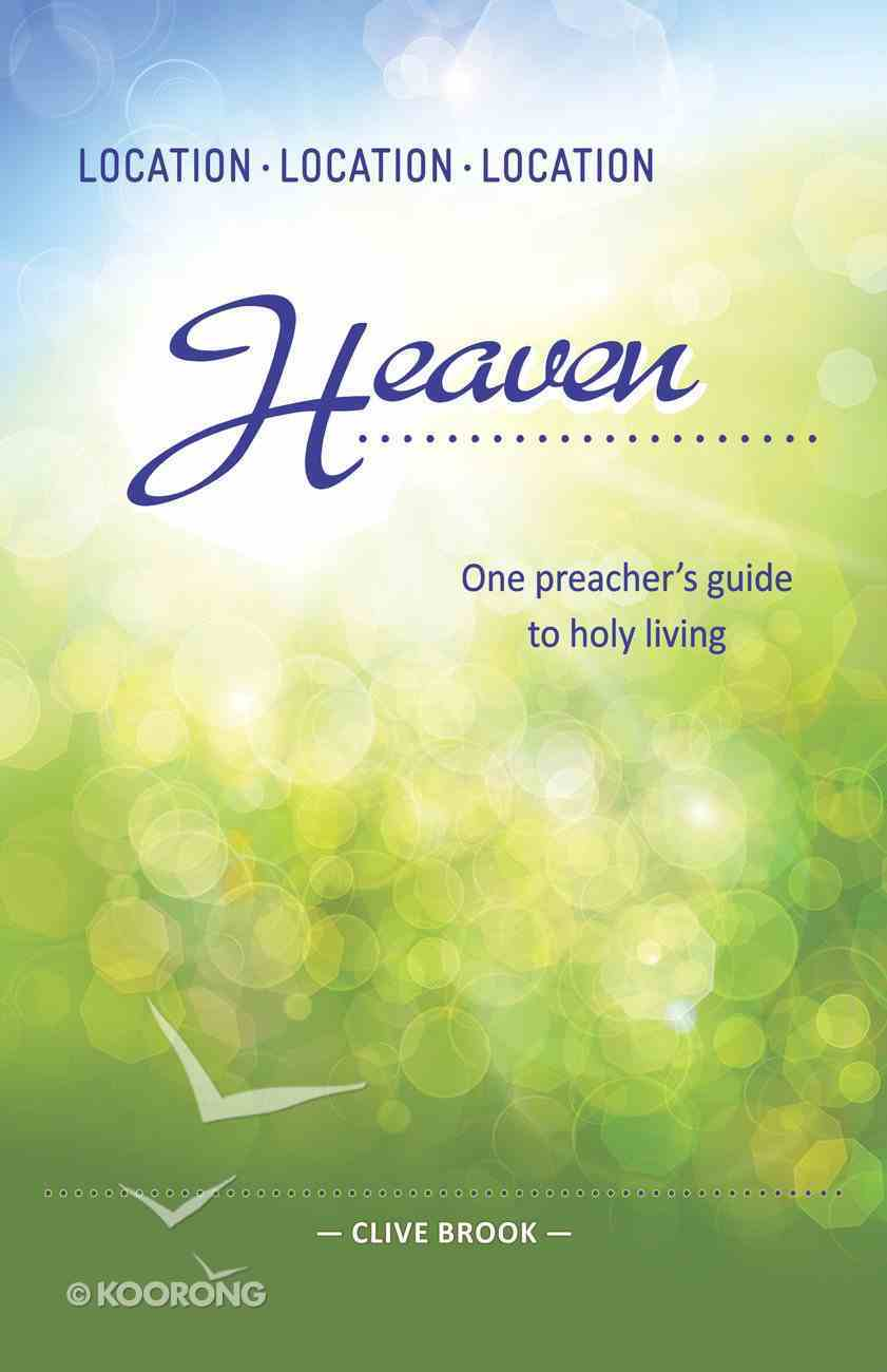 Location, Location, Location: Heaven - One Preacher's Guide to Holy Living eBook
