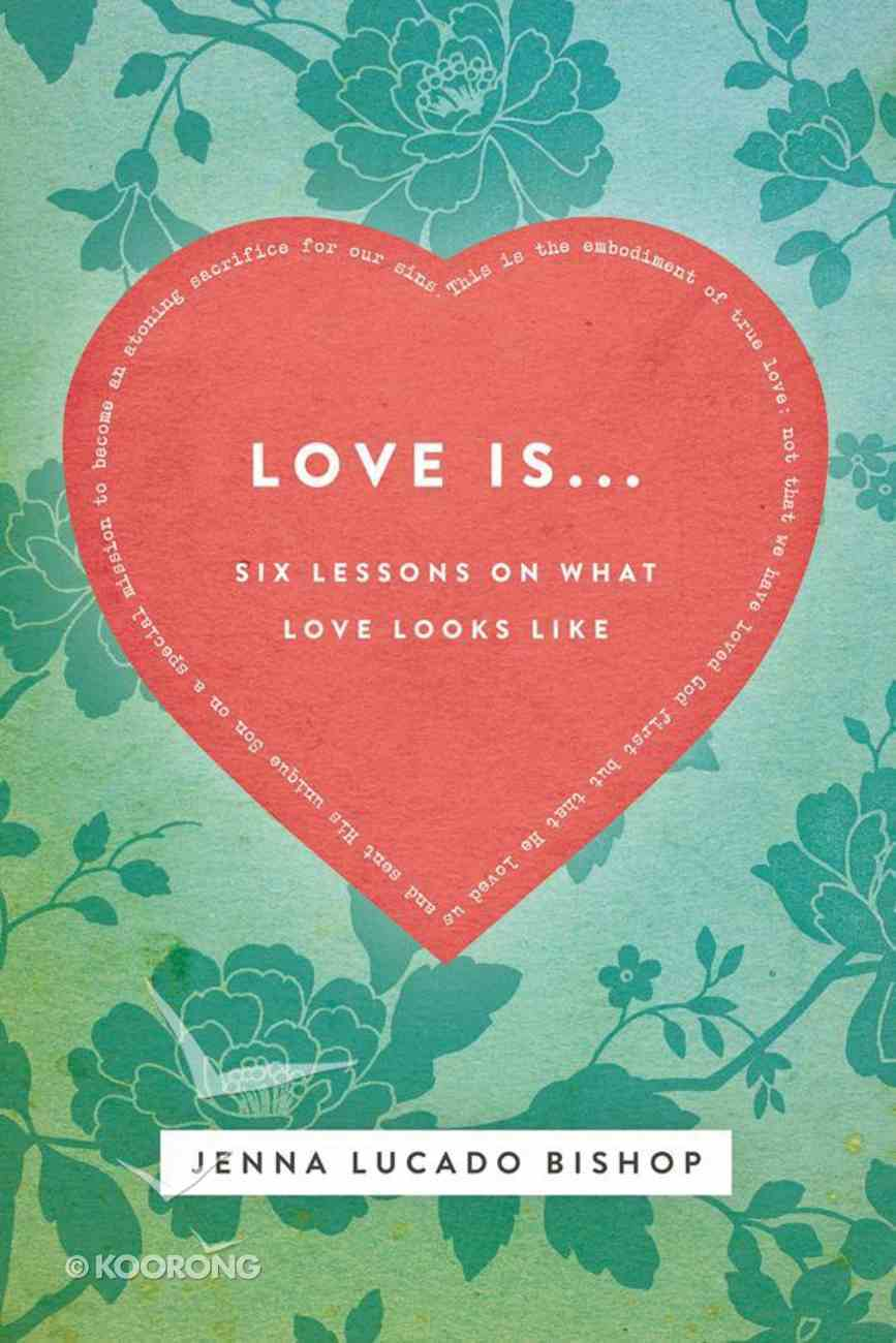 Love Is...: 6 Lessons on What Love Looks Like eBook
