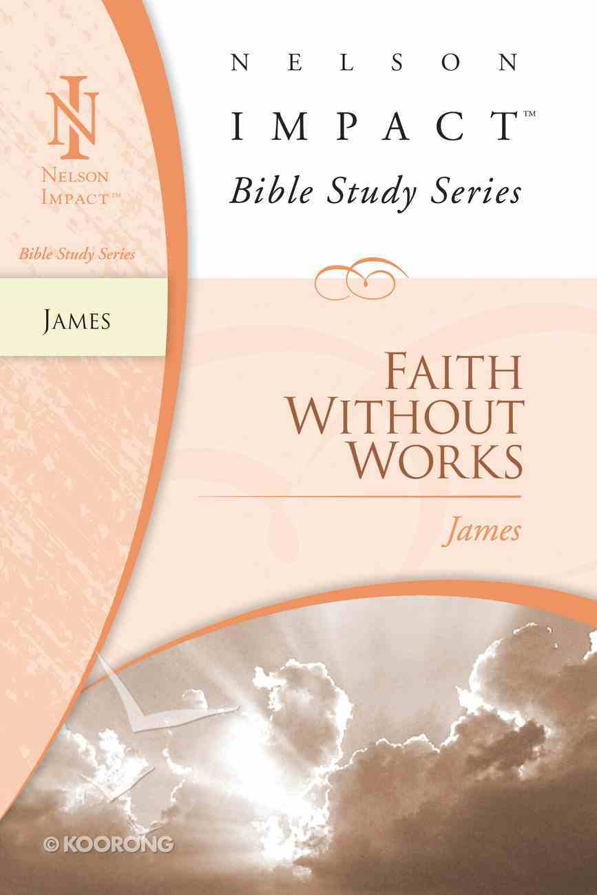 Faith Without Works (James) (Nelson Impact Bible Study Series) eBook
