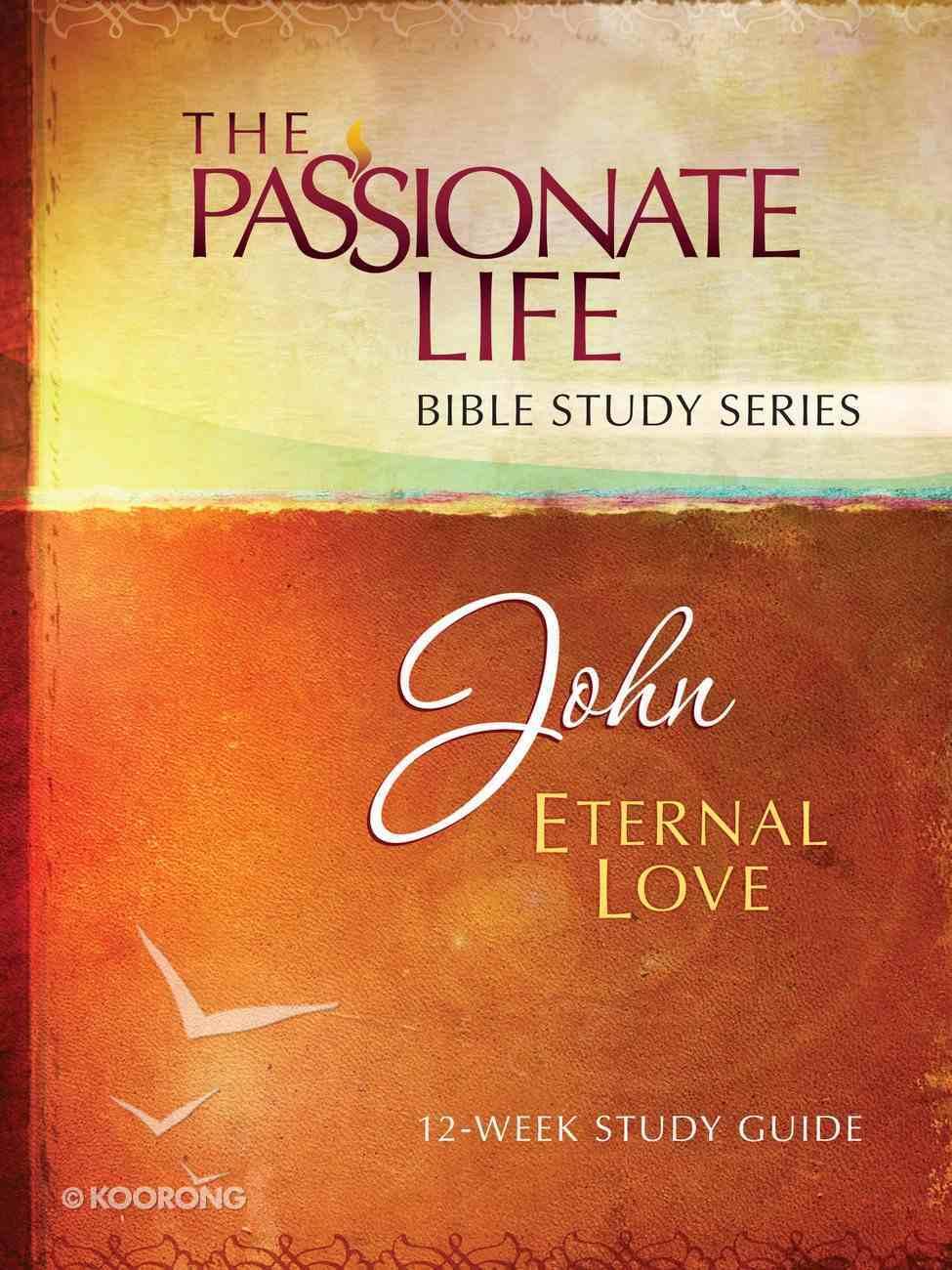 John - Eternal Love (The Passionate Life Bible Study Series) eBook