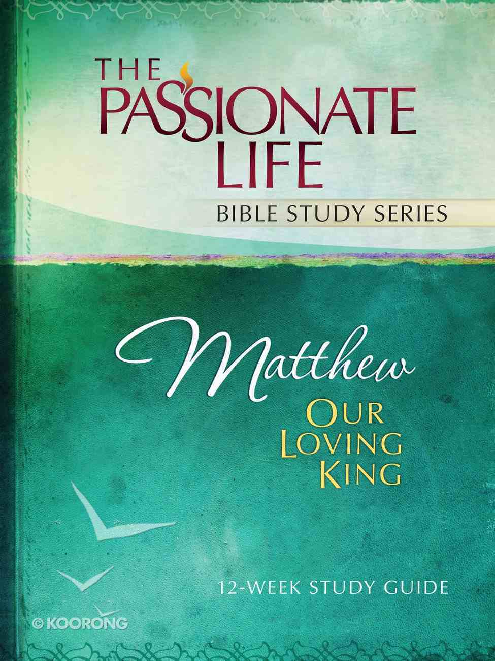 Matthew - Our Loving King (The Passionate Life Bible Study Series) eBook