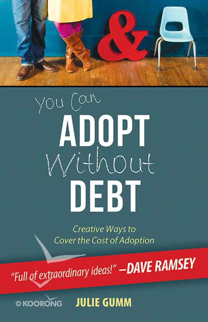 You Can Adopt Without Debt: Creative Ways to Cover the Cost of Adoption eBook