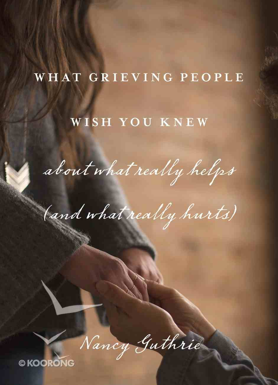 What Grieving People Wish You Knew About What Really Helps (And What Really Hurts) eBook