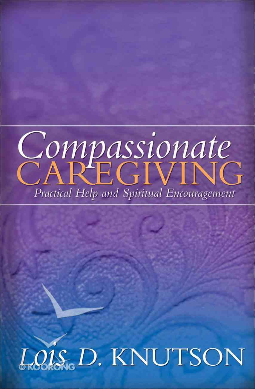Compassionate Caregiving: Practical Help and Spiritual Encouragement eBook