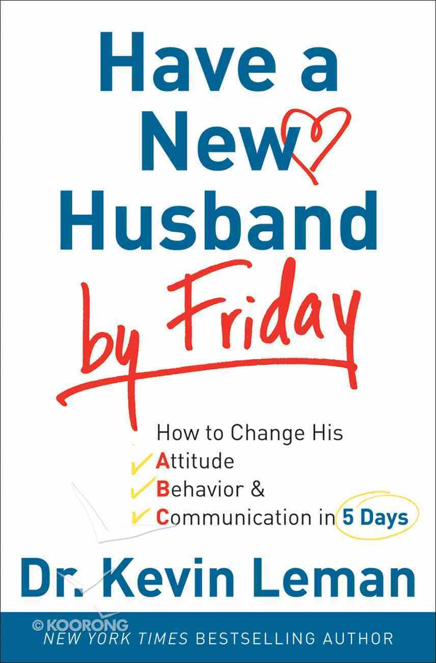 Have a New Husband By Friday: How to Change His Attitude, Behaviour and Communication in 5 Days eBook