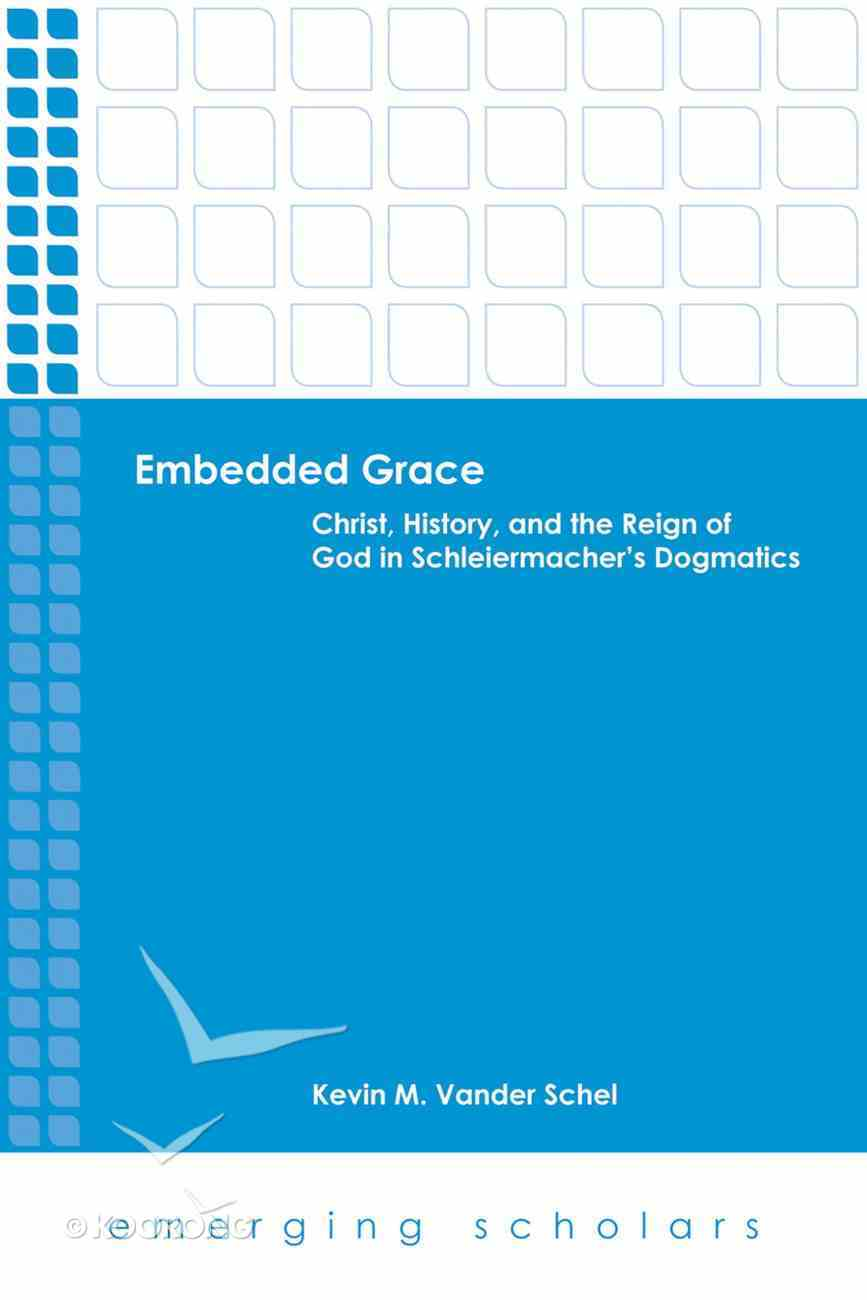Embedded Grace - Christ, History, and the Reign of God in Schleiermacher's Dogmatics (Emerging Scholars Series) eBook