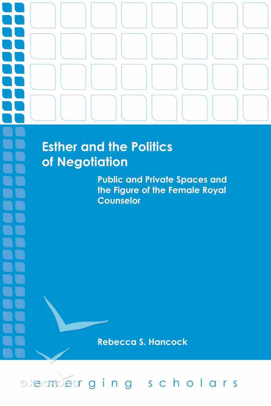 Esther and the Politics of Negotiation - Public and Private Spaces and the Figure of the Female Royal Counselor (Emerging Scholars Series) eBook