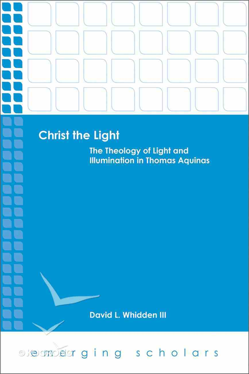 Christ the Light - the Theology of Light and Illumination in Thomas Aquinas (Emerging Scholars Series) eBook