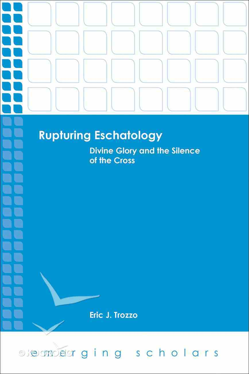 Rupturing Eschatology - Divine Glory and the Silence of the Cross (Emerging Scholars Series) eBook