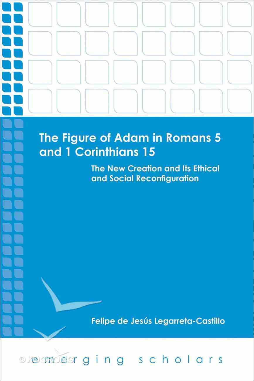 Figure of Adam in Romans 5 and 1 Corinthians 15, the - the New Creation and Its Ethical and Social Reconfigurations (Emerging Scholars Series) eBook