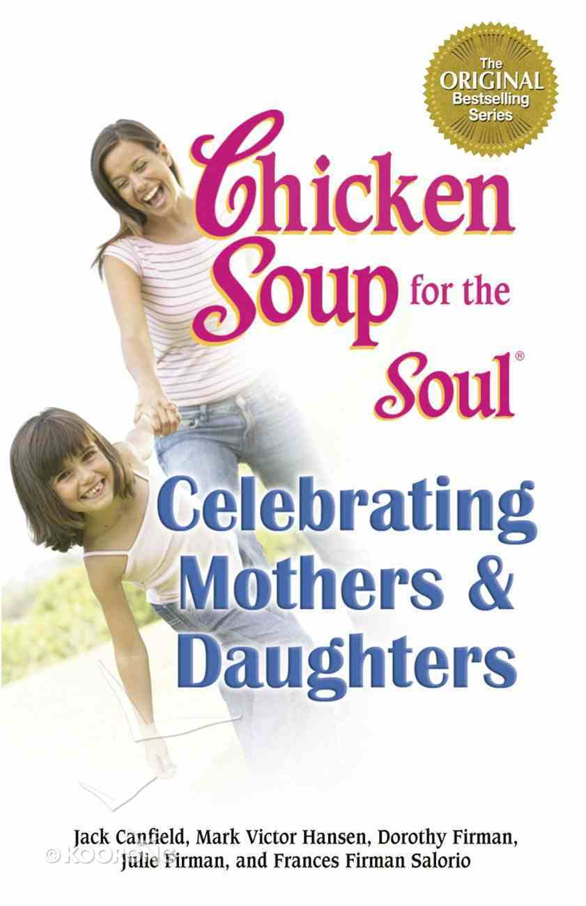 Celebrating Mothers & Daughters (Chicken Soup For The Soul Series) eBook