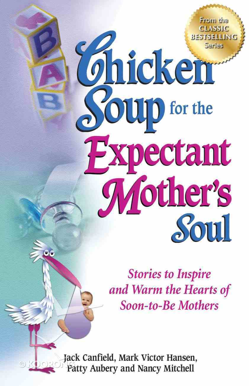 Chicken Soup For the Expectant Mother's Soul (Chicken Soup For The Soul Series) eBook