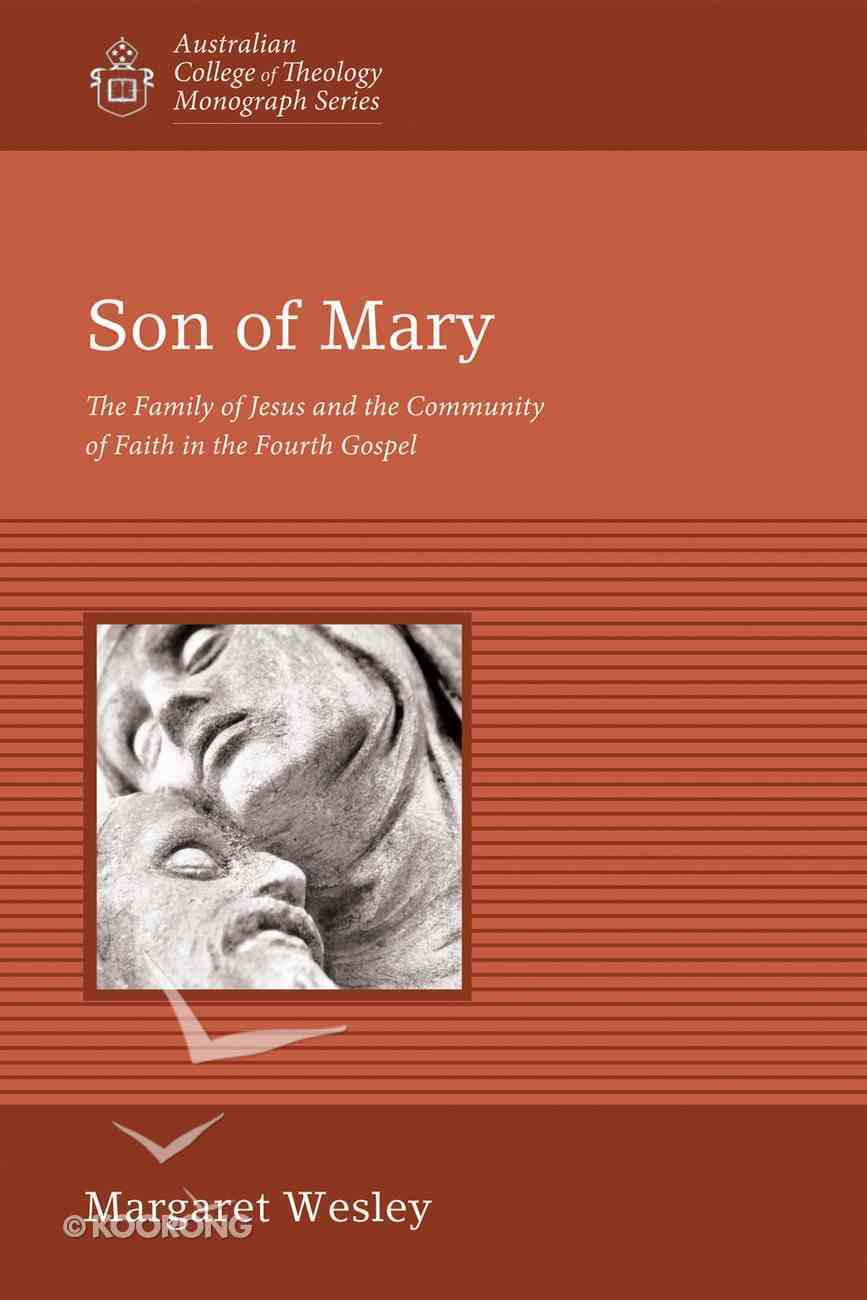 Son of Mary: The Family of Jesus and the Community of Faith in the Fourth Gospel (Australian College Of Theology Monograph Series) eBook