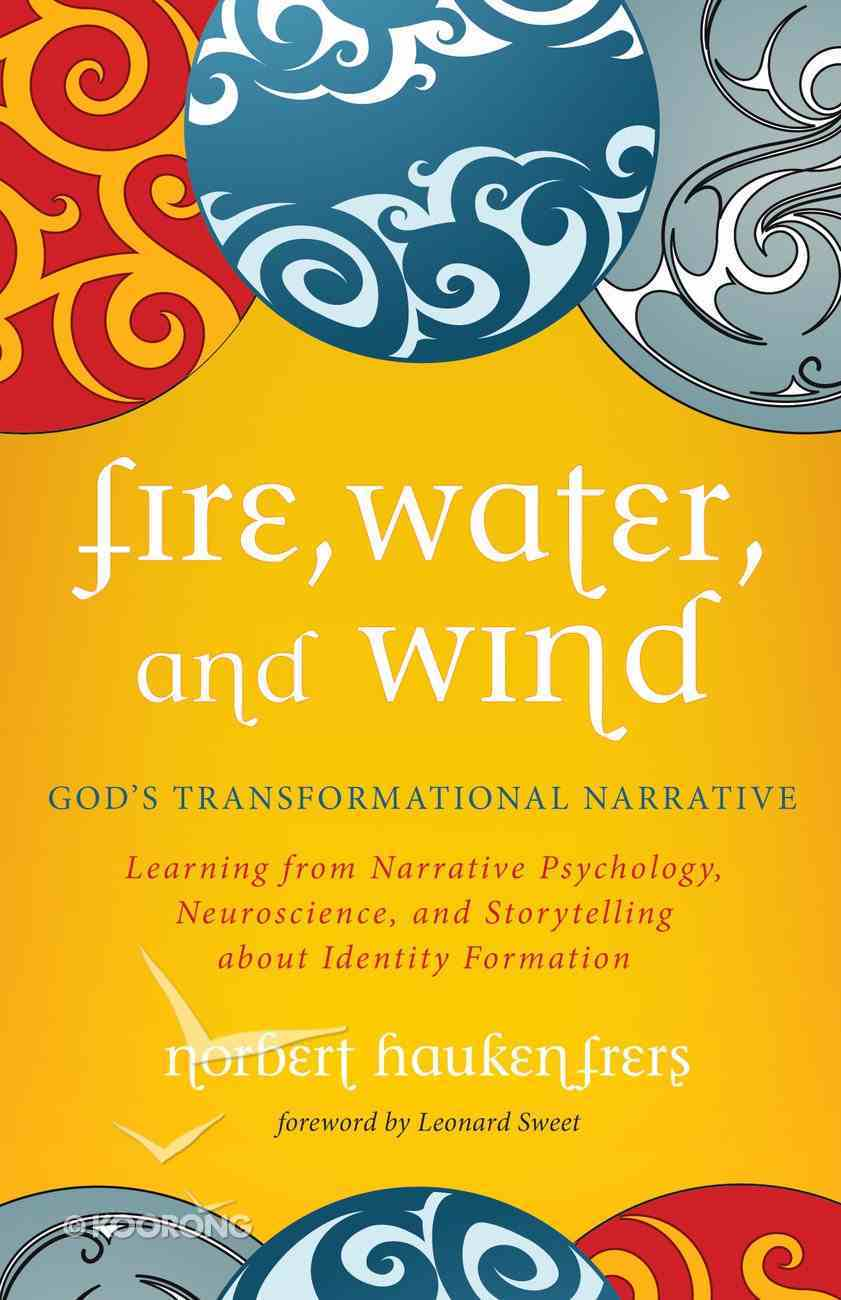Fire, Water, and Wind: God's Transformational Narrative: Learning From Narrative Psychology, Neuroscience, and Storytelling About Identity Formation Paperback