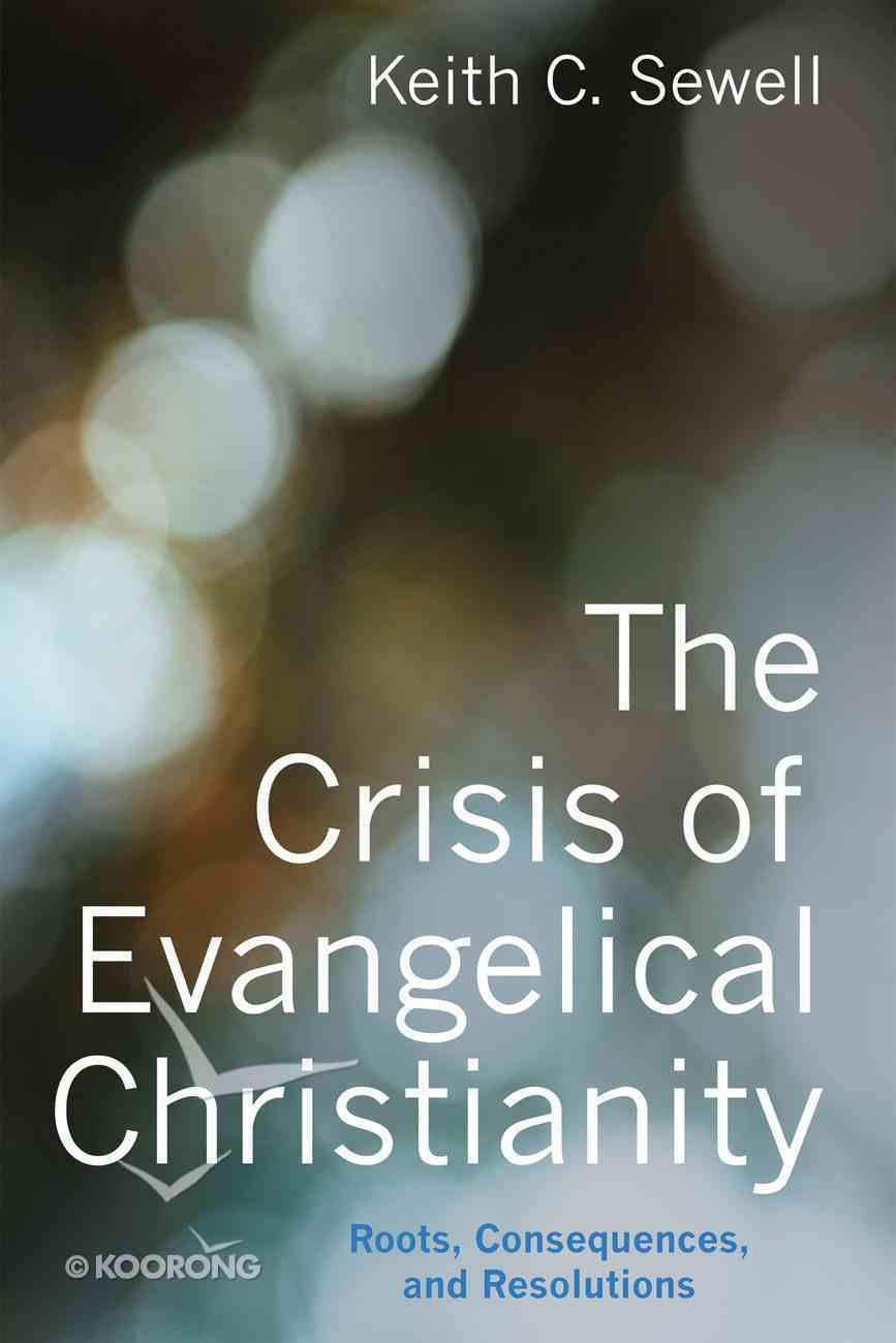 The Crisis of Evangelical Christianity: Roots, Consequences, and Resolutions Paperback