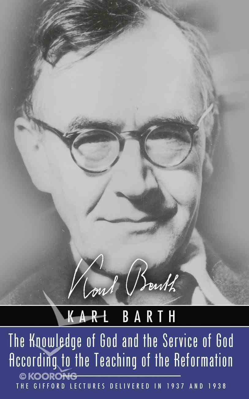 The Knowledge of God and the Service of God According to the Teaching of the Reformation (Karl Barth Series) eBook