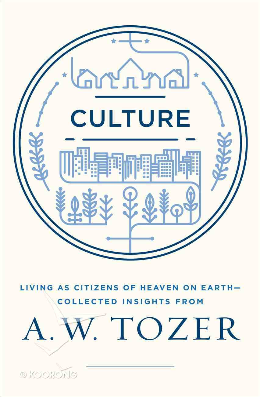 Culture: Living as Citizens of Heaven on Earth - Collected Insights From Aw Tozer (A W Tozer Collected Insights Series) eBook
