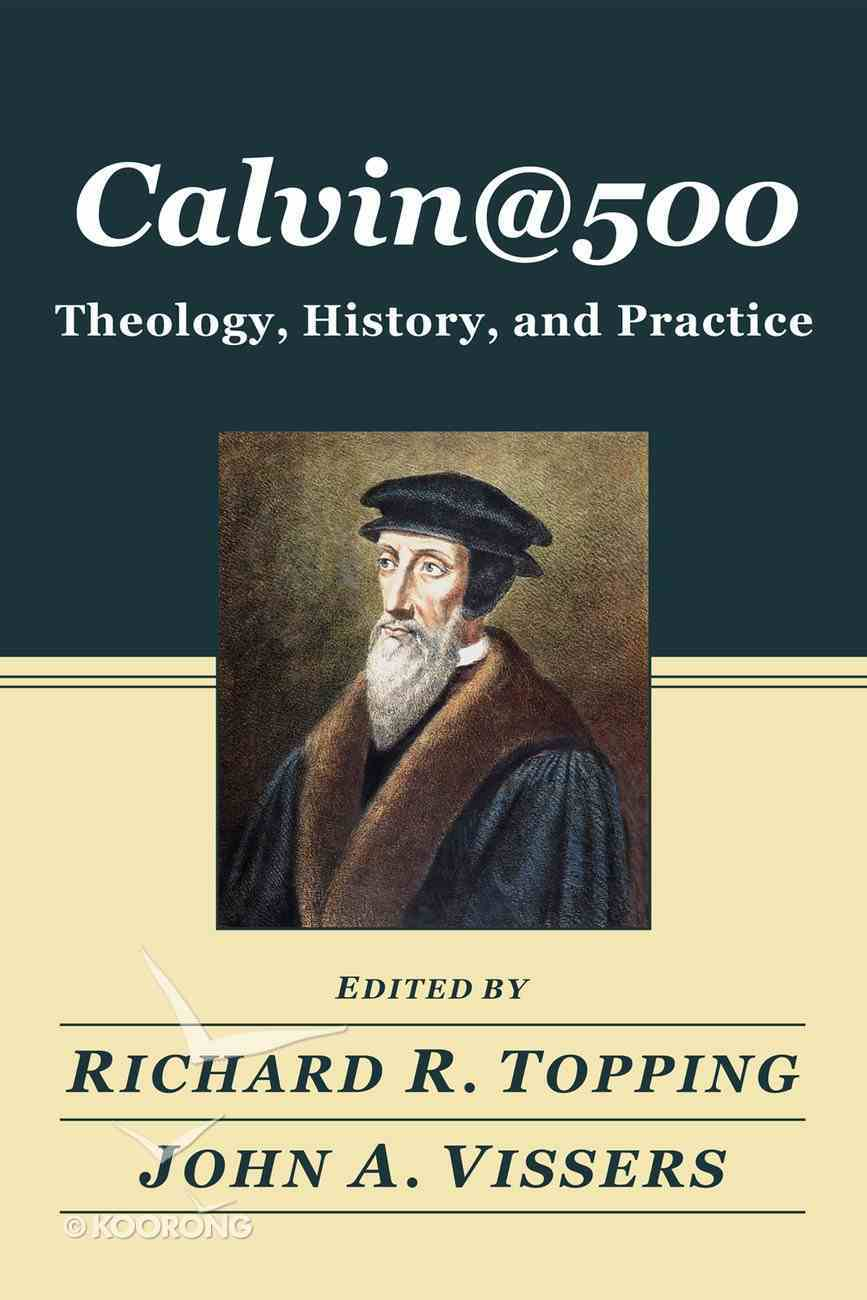 Calvin@500: Theology, History, and Practice Paperback