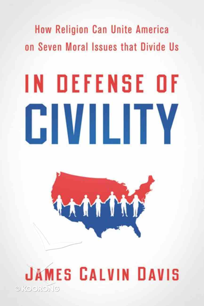 In Defense of Civility: How Religion Can Unite America on Seven Moral Issues That Divide Us eBook